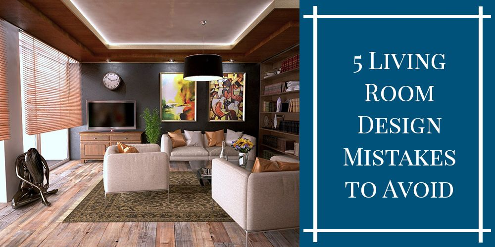 5 Living Room Design Mistakes to Avoid – 2019 Guide